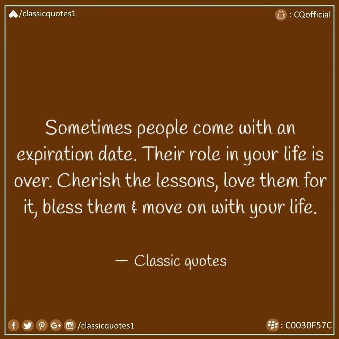 Sometimes People Come With An Expiration Date. Their Role In Your Life Is  Over. Cherish The Lessons, Love Them For It, Bless Them U0026 Move On With Your  Life.
