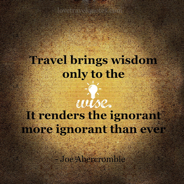 travel brings wisdom only to the wise it renders the ignorant more ignorant