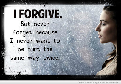 I forgive.  But never forget, because I never want to be hurt the same way twice.