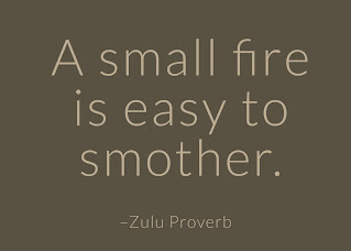 A small fire is easy to smother. ~ Having Faith Zulu African Proverb