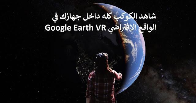 جوجل إيرث  متاحة الآن في الواقع الافتراضي Google Earth VR