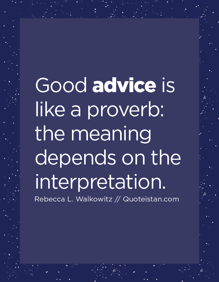 Good advice is like a proverb, the meaning depends on the interpretation.
