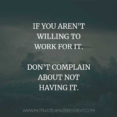 "Super Motivational Quotes: ""If you aren't willing to work for it. Don't complain about not having it."""