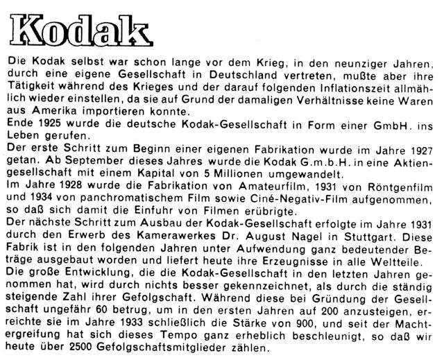 Die Kodak selbst war schon lange vor dem Krieg, in den neunziger Jahren. durch eine eigene Gesellschaft in Deutschland vertreten. mußte aber ihre Tätigkeit während des Krieges und der darauf folgenden Inflationszeit allmählich  wieder einstellen. da sie auf Grund der damaligen Verhältnisse keine Waren aus Amerika importieren konnte. Ende 1925 wurde die deutsche Kodak-Gesellschaft in Form einer GmbH. ins Leben gerufen. Der erste Schritt zum Beginn einer eigenen Fabrikation wurde im Jahre 1927 getan. Ab September dieses Jahres wurde die Kodak G.m.b.H. in eine Aktien- gesellschaft mit einem Kapital von 5 Millionen umgewandelt. lm Jahre 1928 wurde die Fabrikation von Amateurfilm. 1931 von Röntgenfilm und 1934 von panchromatischem Film sowie Cine-Negativ-Film aufgenommen. so daß sich damit die Einfuhr von Filmen erübrigte. Der nächste Schritt zum Ausbau der Kodak-Gesellschaft erfolgte im Jahre 1931 durch den Erwerb des Kamerawerkes Dr. August Nagel in Stuttgart. Diese Fabrik ist in den folgenden Jahren unter Aufwendung ganz bedeutender Be- träge ausgebaut worden und liefert heute ihre Erzeugnisse in alle Weltteile. Die große Entwicklung. die die Kodak-Gesellschaft in den letzten Jahren ge- nommen hat. wird durch nichts besser gekennzeichnet, als durch die ständig steigende Zahl ihrer Gefolgschaft. Während diese bei Gründung der Gesell- schaft ungefähr 60 betrug, um in den ersten Jahren auf 200 anzusteigen, er- reichte sie im Jahre 1933 schließlich die Stärke von 900, und seit der Macht- ergreifung hat sich dieses Tempo ganz erheblich beschleunigt. so dal3 wir heute über 2500 Gefolgschaftsmitglieder zählen.