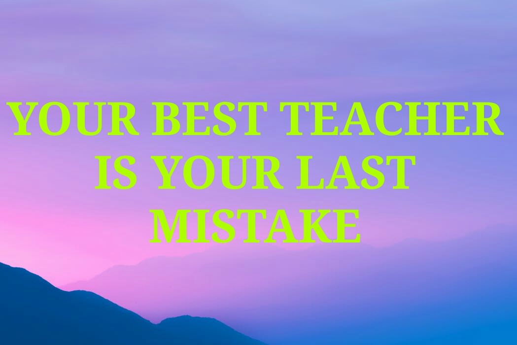 YOUR BEST TEACHER  IS YOUR LAST  MISTAKE. YOUR BEST TEACHER IS YOUR LAST MISTAKE,
