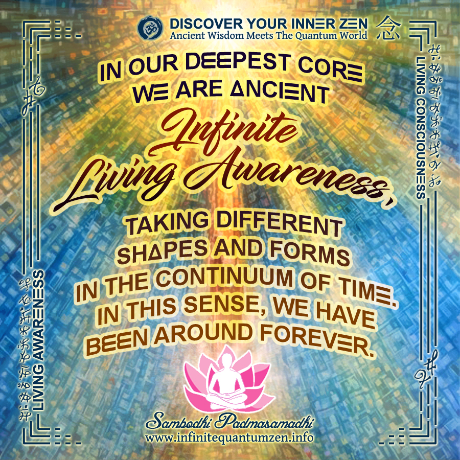 In our deepest core we are Ancient - Infinite Living Awareness, taking different shapes and forms in the continuum of time