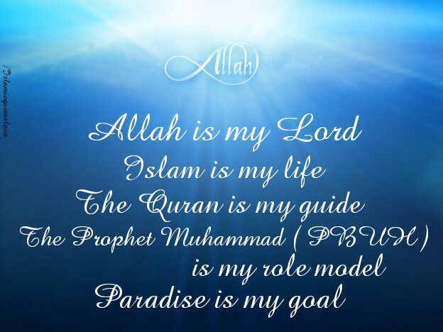 Allah is my Lord. Islam is my life. The Quran is my guide. The Prophet Muhammad ( PBUH ) is my role model. Paradise is my goal.