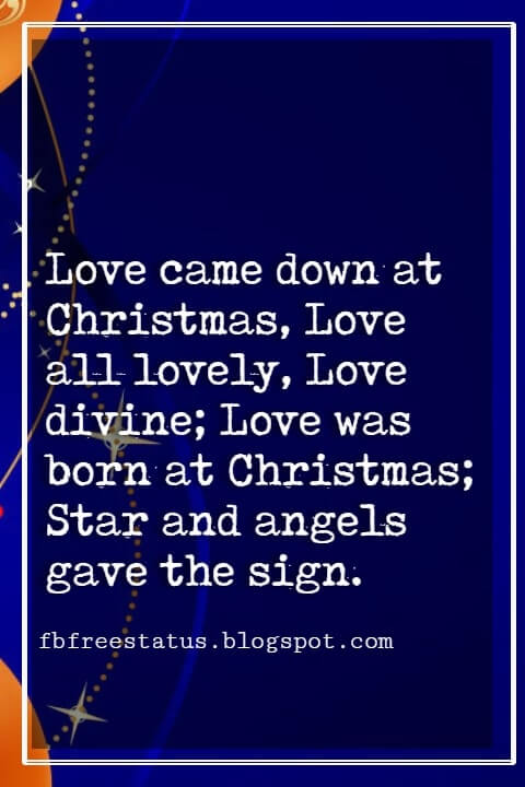 "Christmas Inspirational Quotes, ""Love came down at Christmas, Love all lovely, Love divine; Love was born at Christmas; Star and angels gave the sign."" - Christina Rossetti"