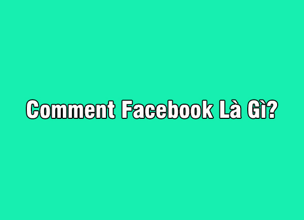Comment facebook là gì? Tại sao nhiều người hay nói bạn đi comment dạo