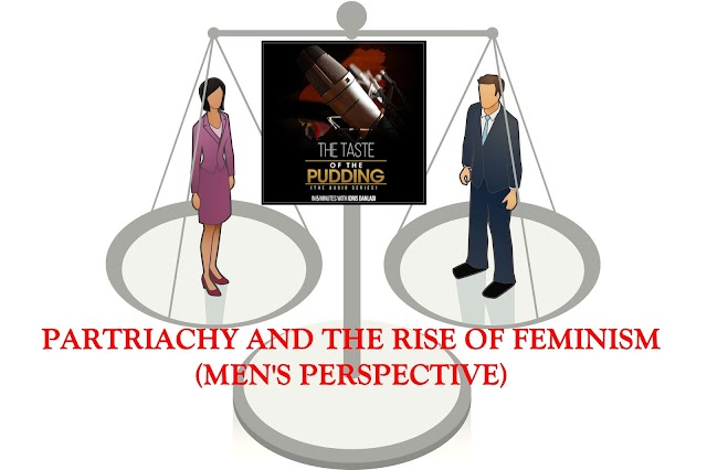 THE TASTE OF THE PUDDING IN 5 MINUTES WITH IDRIS DANLADI (Vol 4)- PARTRIACHY AND THE RISE OF FEMINISM (MENS PERSPECTIVE)