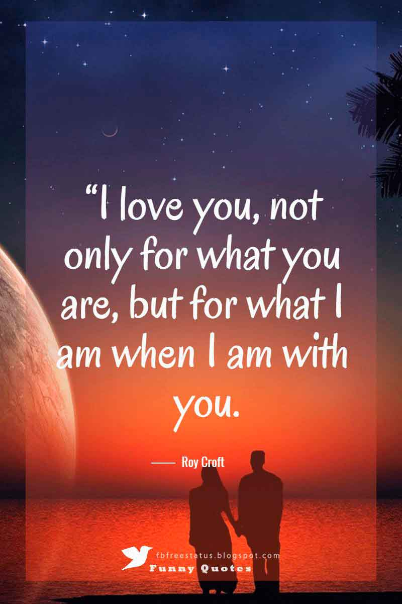 """I love you, not only for what you are, but for what I am when I am with you."" ― Roy Croft"