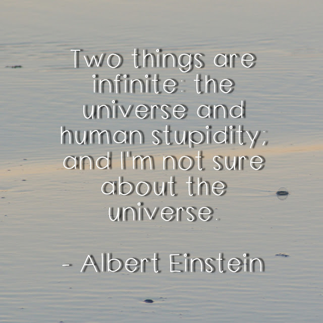 Two things are infinite: The universe and human stupidity, and I´m not sure about the universe. - Albert Einstein