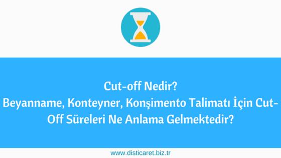 Cut-off Nedir?  Beyanname, Konteyner, Konşimento Talimatı İçin Cut-Off Süreleri Ne Anlama Gelmektedir?