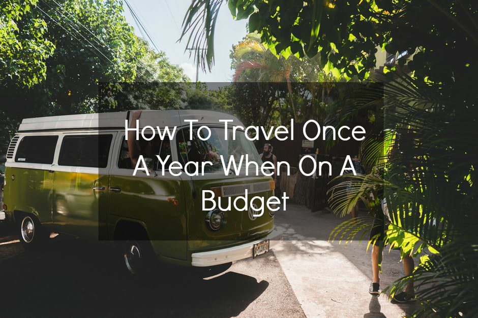 How To Travel Atleast Once A Year When On A Budget