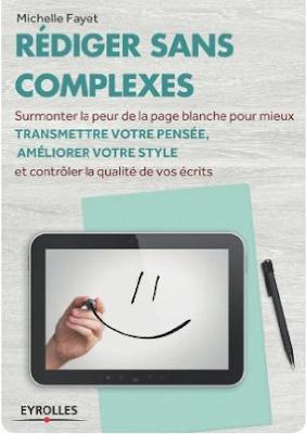 Télécharger Livre Gratuit Rédiger sans complexes - Surmonter la peur de la page blanche pour mieux transmettre votre pensée, améliorer votre style et contrôler la qualité de vos écrits pdf
