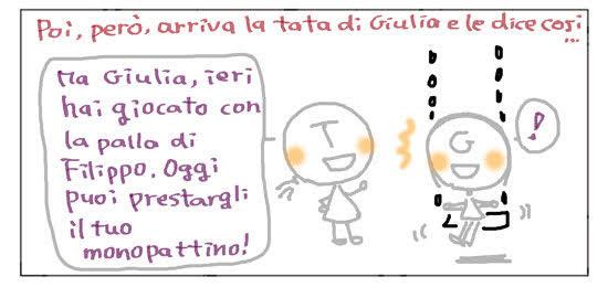 Poi, però, arriva la tata di Giulia e le dice così... Ma Giulia, ieri hai giocato con la palla di Filippo. Oggi puoi prestargli il tuo monopattino! !