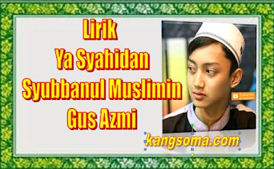 Lirik Ya Syahidan Syubbanul Muslimin  Vocal Gus Azmi -