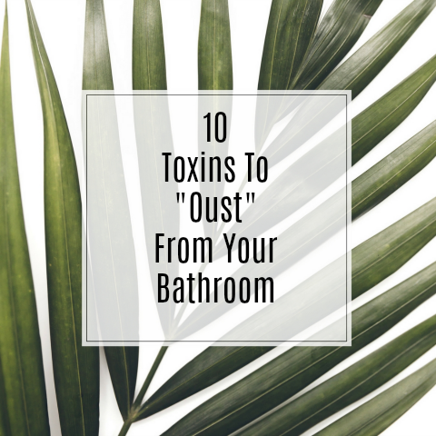 10 toxins to oust from your bathroom