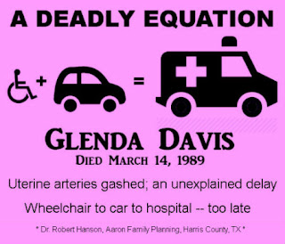 A deadly equation. Glenda Davis, died March 14, 1918. Uterine arteries gashed; an unexplained delay. Wheelchair to car to hospital -- too late. Dr. Robert Hanson, Aaron Family Planning, Harris County, TX