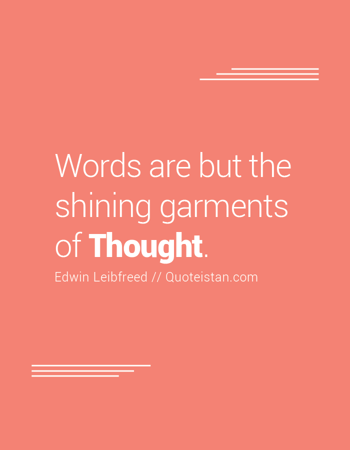Words are but the shining garments of Thought.