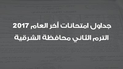 جدول امتحانات أخر العام 2017 الترم الثاني محافظة الشرقية