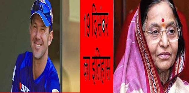 आज ही भारत की प्रथम महिला राष्ट्रपति प्रतिभा देवी सिंह पाटिल तथा  ऑस्ट्रेलिया के क्रिकेट खिलाड़ी एवं कप्तान रिकी पोंटिंग का जन्म हुआ