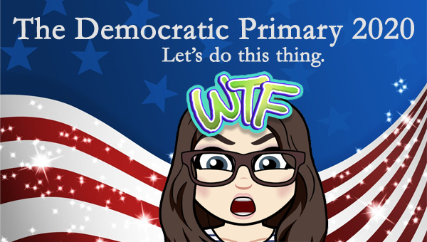 image of a cartoon version of me making a WTF face with the letters WTF sitting on my head, pictured in front of a patriotic stars-and-stripes graphic, to which I've added text reading: 'The Democratic Primary 2020: Let's do this thing.'