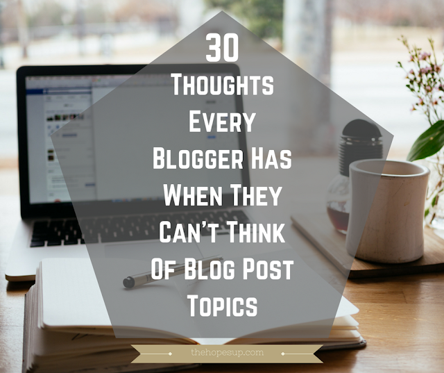 30 Thoughts Every Blogger Has When They Can't Think Of Blog Post Topics