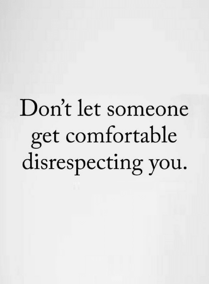 If Somebody Disrespects You Dont Let Them Be Comfortable With That