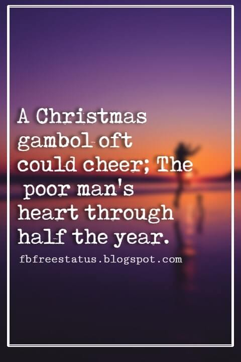 Christmas Quotes And Sayings, A Christmas gambol oft could cheer; The poor man's heart through half the year. -Walter Scott