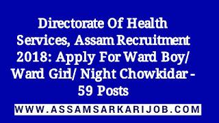 Directorate Of Health Services, Assam Recruitment 2018: Apply For Ward Boy/ Ward Girl/ Night Chowkidar - 59 Posts