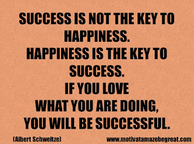 """Life Quotes About Success: """"Success is not the key to happiness. Happiness is the key to success. If you love what you are doing, you will be successful."""" - Albert Schweitze"""