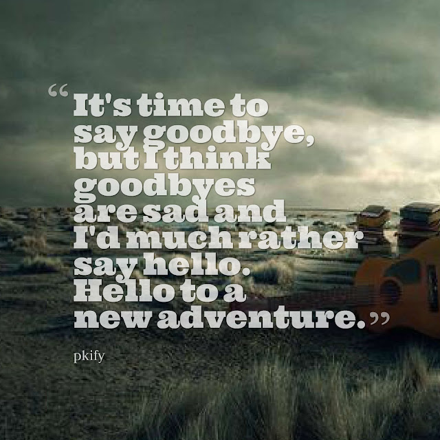 It's Time to Say Goodbye but I Think Goodbyes Are Sad Hello to a New Adventure Sad Quotes