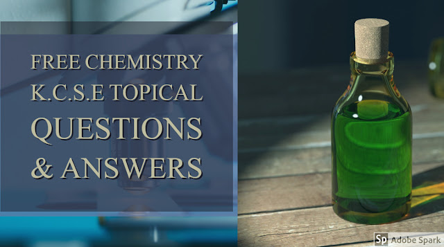 FREE K.C.S.E CHEMISTRY TOPICAL QUESTIONS