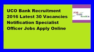 UCO Bank Recruitment 2016 Latest 30 Vacancies Notification Specialist Officer Jobs Apply Online
