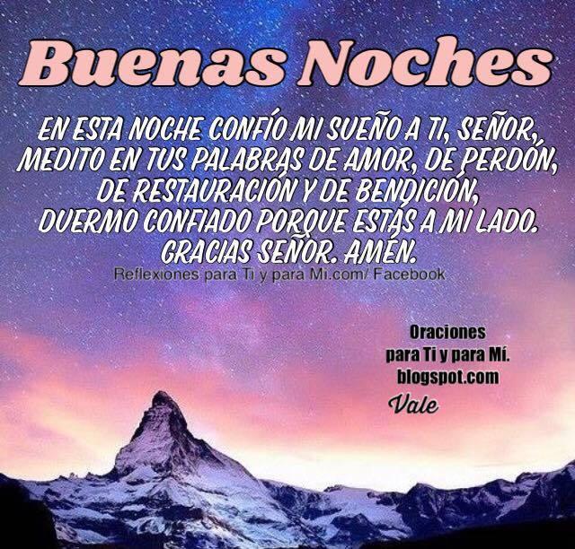 BUENAS NOCHES  En esta noche  confío mi sueño a Ti, Señor, medito en tus palabras de amor, de perdón, de restauración y de bendición.  Duermo confiado porque estás a mi lado.  Gracias Señor.  Amén!