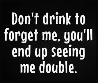 I do not drink to forget..