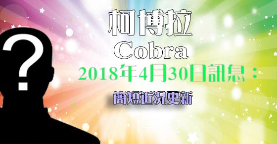 [揭密者][柯博拉Cobra]2018年4月30日訊息:簡短近況更新