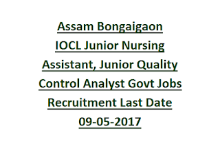 Assam Bongaigaon IOCL Junior Nursing Assistant, Junior Quality Control Analyst Govt Jobs Recruitment Last Date 09-05-2017