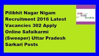 Pilibhit Nagar Nigam Recruitment 2016 Latest Vacancies 302 Apply Online Safaikarmi (Sweeper) Uttar Pradesh Sarkari Posts