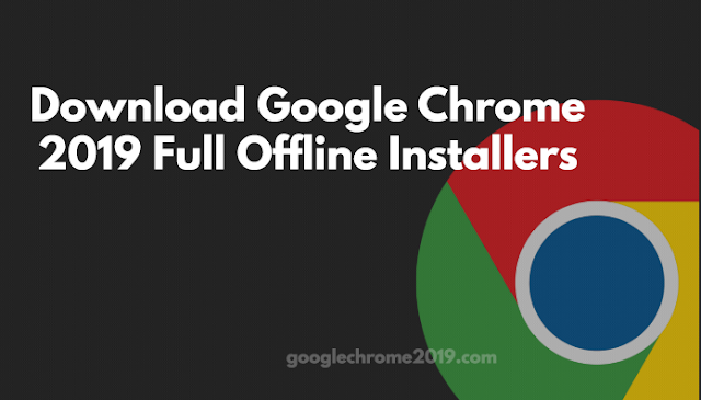 Download Google Chrome 2019 Full Offline Installers