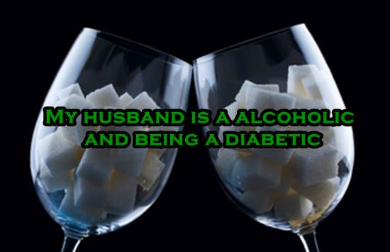 My husband is a alcoholic and being a diabetic