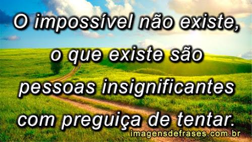 O impossível não existe, o que existe são pessoas insignificantes com preguiça de tentar