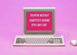 Tahapan Merakit Komputer Gaming Berspesifikasi Mid-End - www.helloflen.com