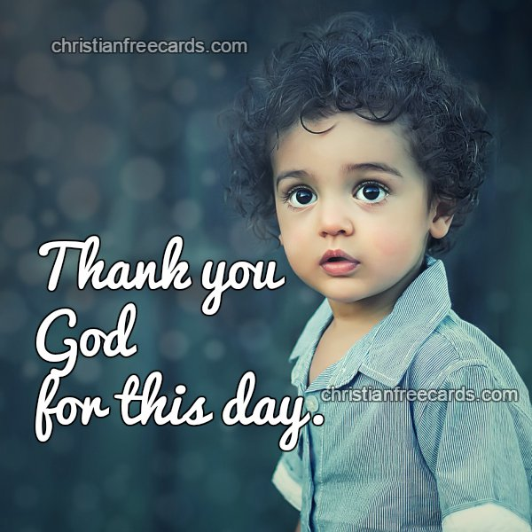 short quotes thank you God for this day, new, thank you for family. Free christian card