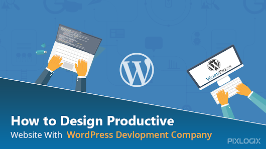How To Design Productive Website with WordPress Development Company?