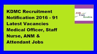 KDMC Recruitment Notification 2016 - 91 Latest Vacancies Medical Officer, Staff Nurse, ANM & Attendant Jobs