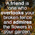 A friend is one who overlooks your broken fence and admires the flowers in your garden.