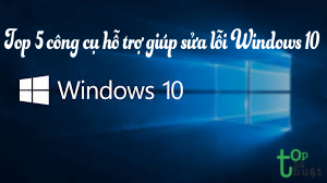 Top 5 công cụ hỗ trợ giúp người dùng sửa lỗi cho Windows 10