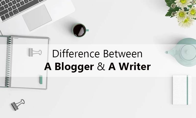 Difference Between A Blogger And A Writer
